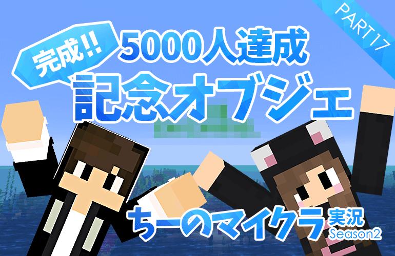 #17【マインクラフト】チャンネル登録者5000人達成記念オブジェを作ろう!!【ちーのマイクラ実況シーズン2】