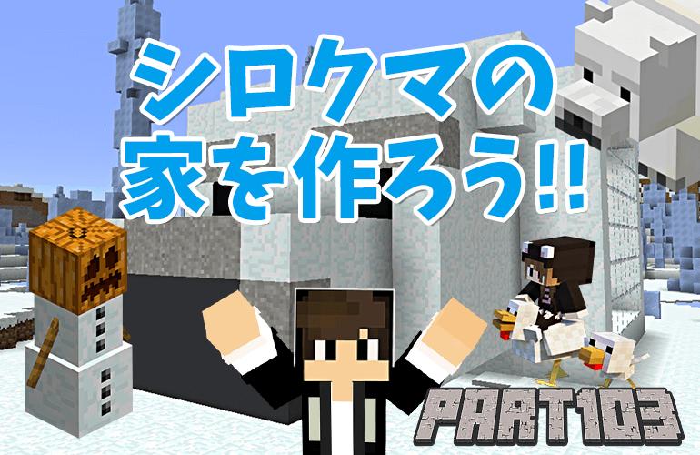 【マインクラフト】シロクマの家を作ろう!!ちーのマイクラ実況!Part103