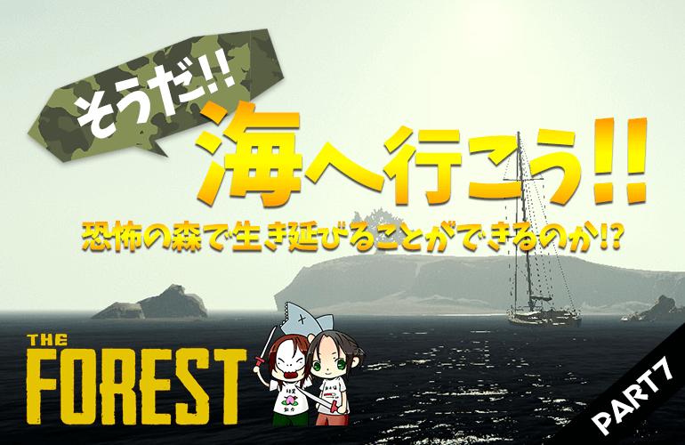 #7【ザ・フォレスト】海を探しに行こう!海ってどこにあるのかな!?【The Forest】