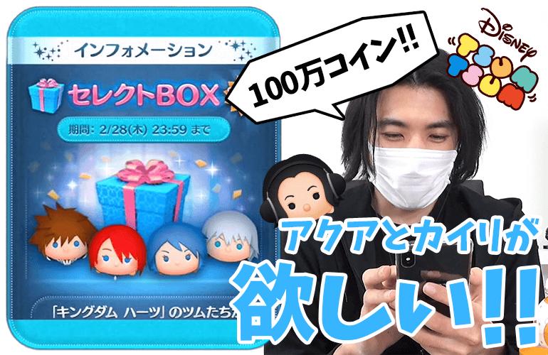 【ツムツム】「カイリ」と「アクア」が欲しいから追加で100万コイン追加!!2月のセレクトBOX第2弾!