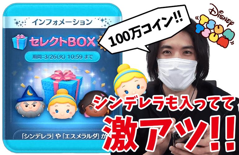 【ツムツム】「シンデレラ」激アツ!!100万コインで3月のセレクトBOX第2弾に挑戦!