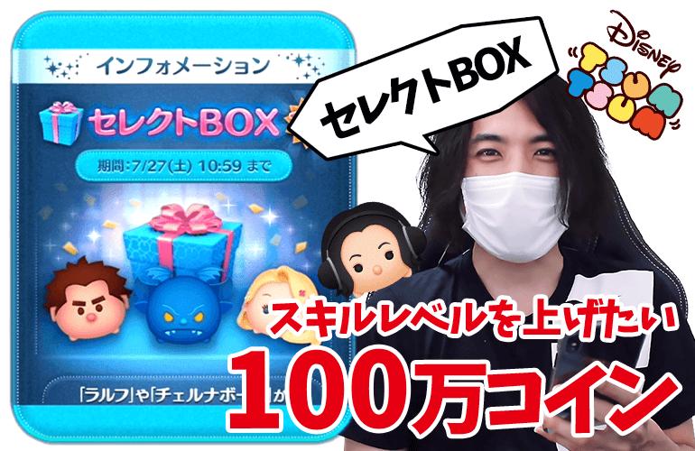 【ツムツム】スキルレベルを上げたい!!追加の100万コインで7月のセレクトBOX第2弾に挑戦!