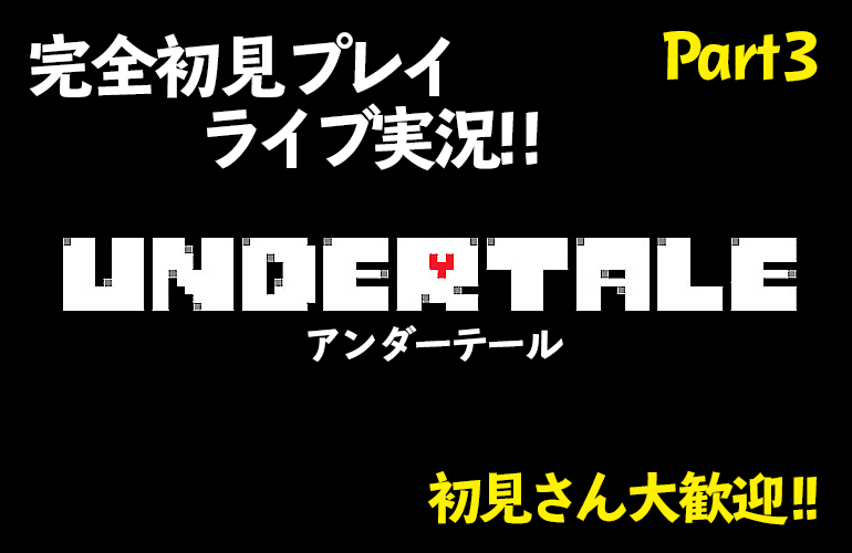 【アンダーテール】完全初見プレイライブ実況!!UNDERTALE Part3